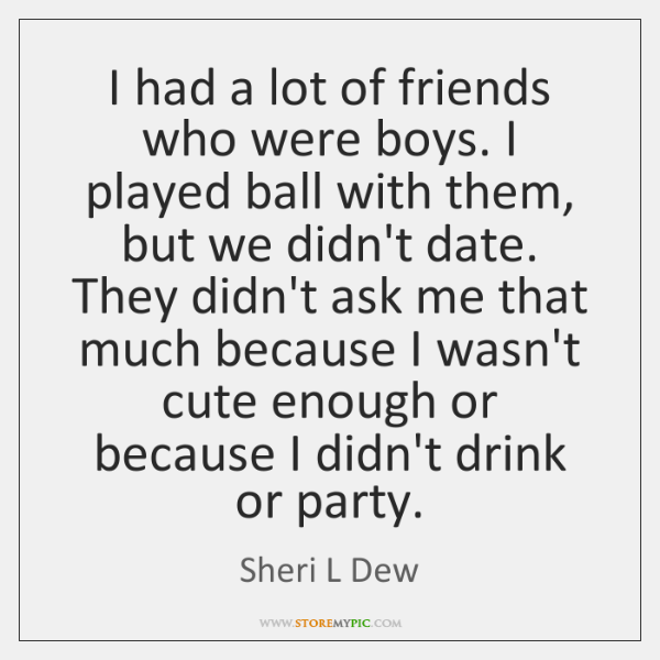 I had a lot of friends who were boys. I played ball ...