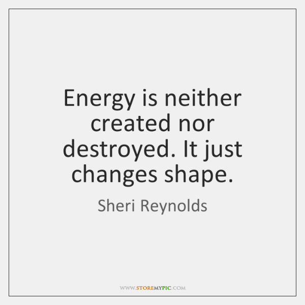 Energy is neither created nor destroyed. It just changes shape.
