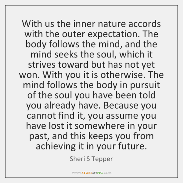 With us the inner nature accords with the outer expectation. The body ...