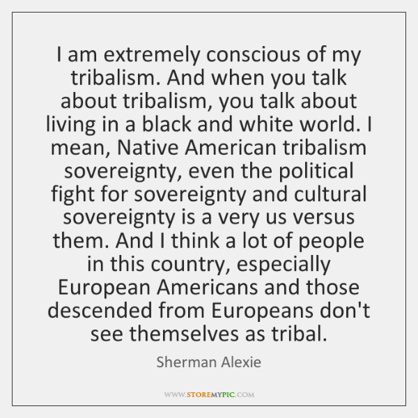 I am extremely conscious of my tribalism. And when you talk about ...