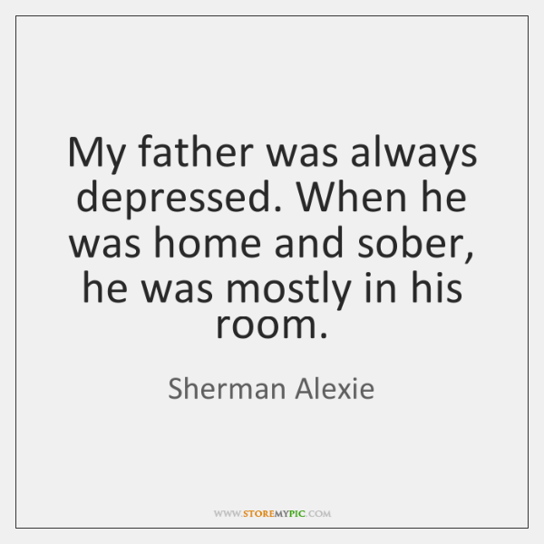 My father was always depressed. When he was home and sober, he ...