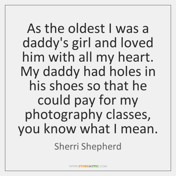 As the oldest I was a daddy's girl and loved him with ...