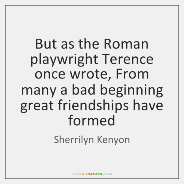 But as the Roman playwright Terence once wrote, From many a bad ...
