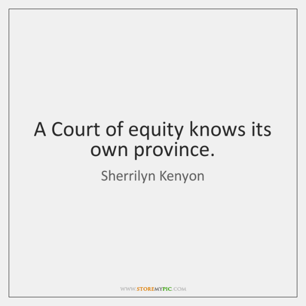 A Court of equity knows its own province.