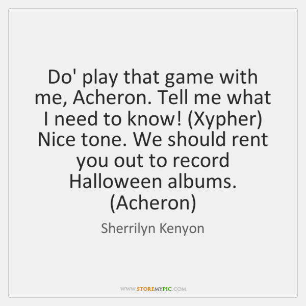 Do' play that game with me, Acheron. Tell me what I need ...