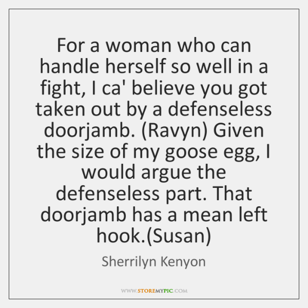 For a woman who can handle herself so well in a fight, ...