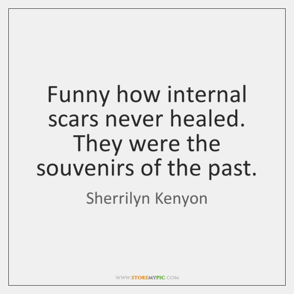 Funny how internal scars never healed. They were the souvenirs of the ...