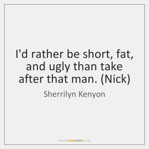 I'd rather be short, fat, and ugly than take after that man. (...