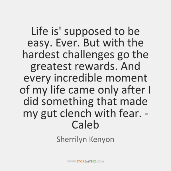 Life is' supposed to be easy. Ever. But with the hardest challenges ...