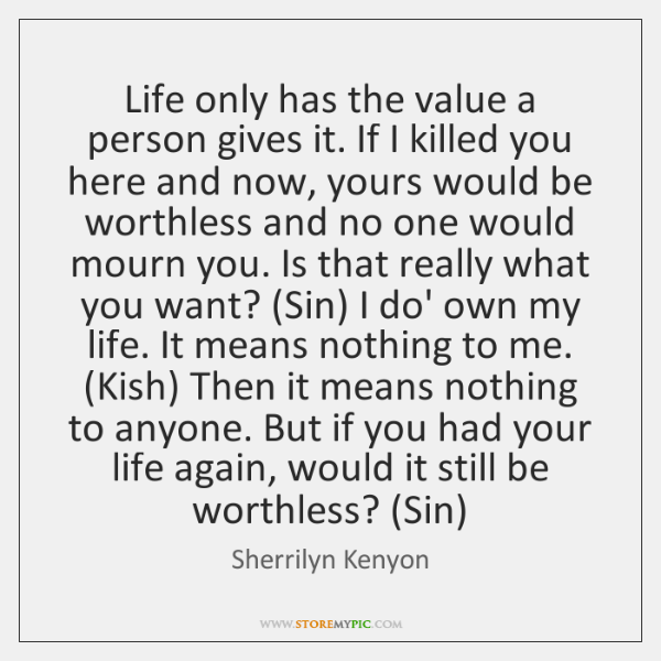 Life only has the value a person gives it. If I killed ...