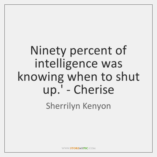 Ninety percent of intelligence was knowing when to shut up.' - ...