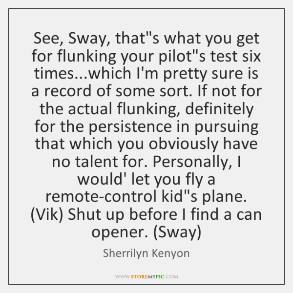 See, Sway, that's what you get for flunking your pilot's test six ...