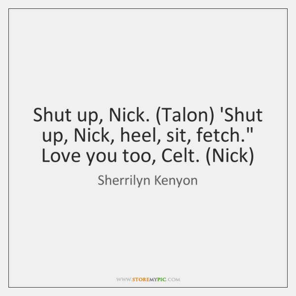 "Shut up, Nick. (Talon) 'Shut up, Nick, heel, sit, fetch."" Love you ..."