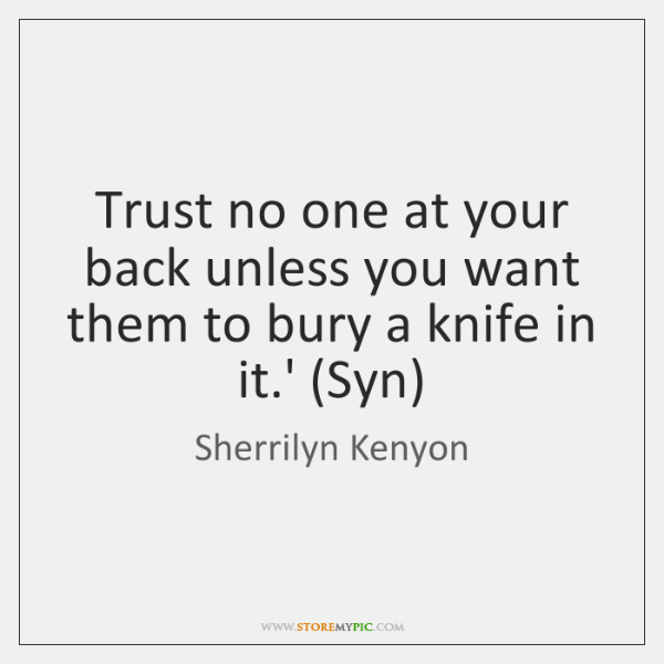 Trust no one at your back unless you want them to bury ...