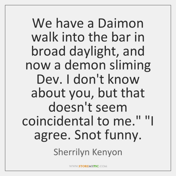 We have a Daimon walk into the bar in broad daylight, and ...