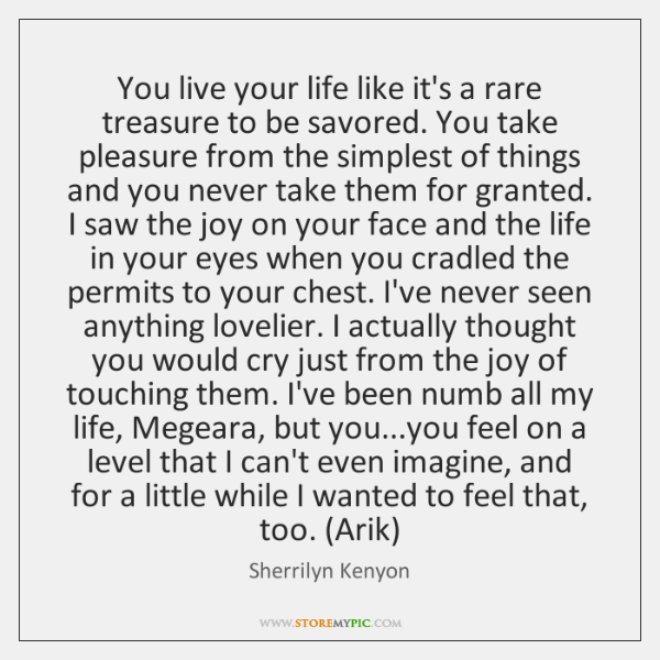 You live your life like it's a rare treasure to be savored. ...