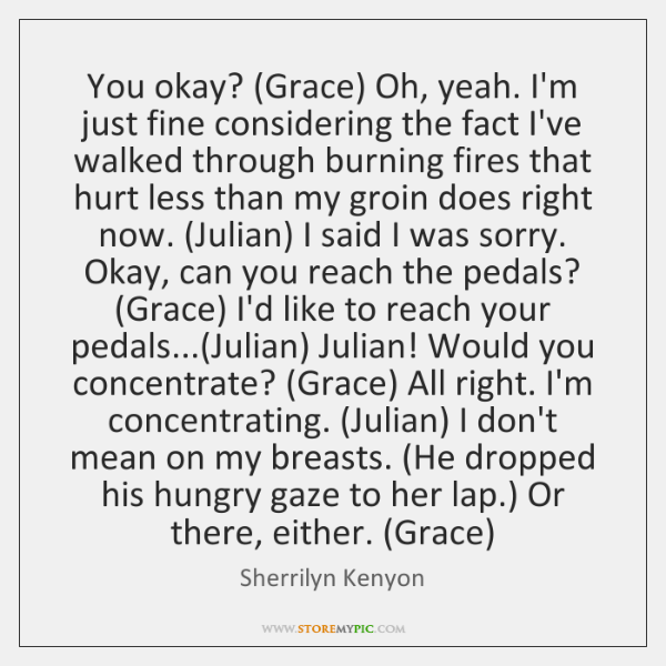 You okay? (Grace) Oh, yeah. I'm just fine considering the fact I've ...