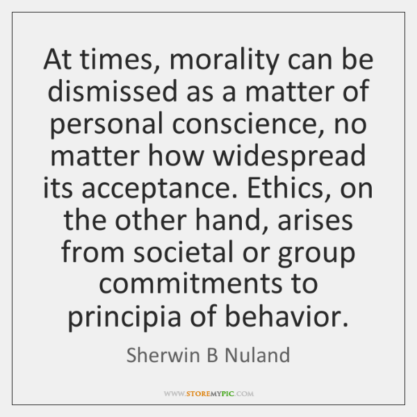 At times, morality can be dismissed as a matter of personal conscience, ...