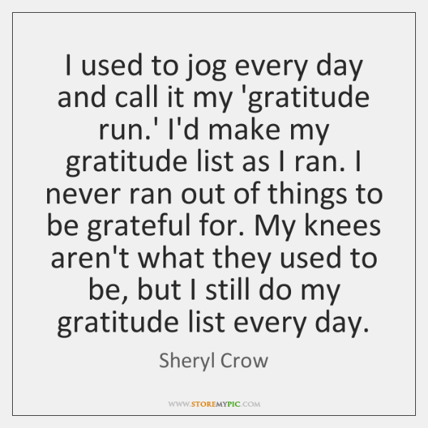 I used to jog every day and call it my 'gratitude run....