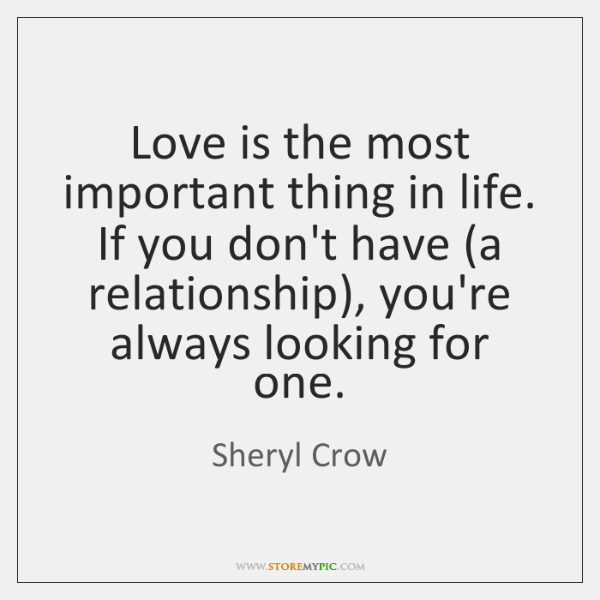 Love is the most important thing in life. If you don't have (...
