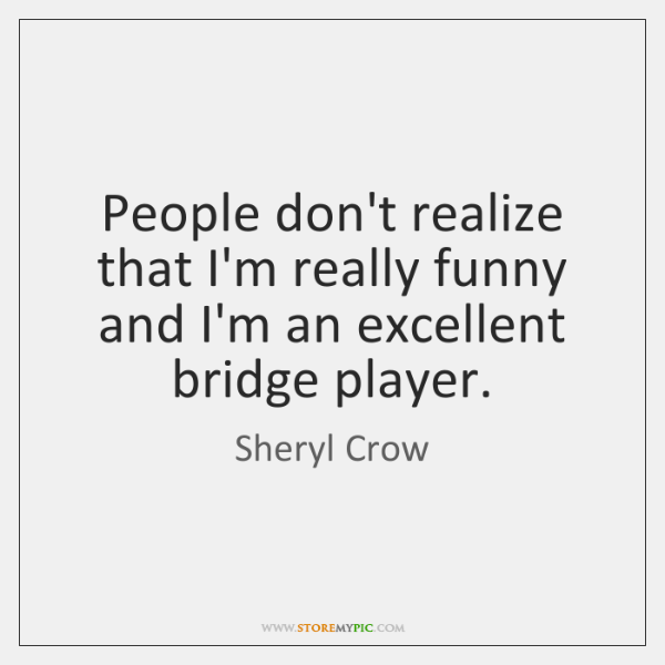 People don't realize that I'm really funny and I'm an excellent bridge ...
