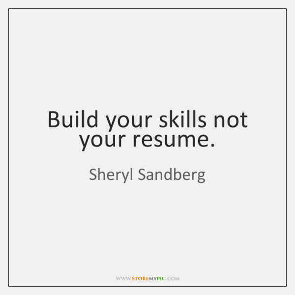 Build your skills not your resume.
