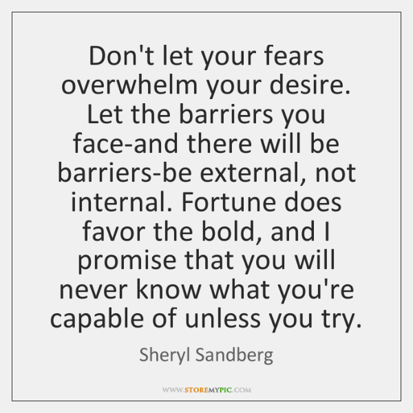 Don't let your fears overwhelm your desire. Let the barriers you face-and ...