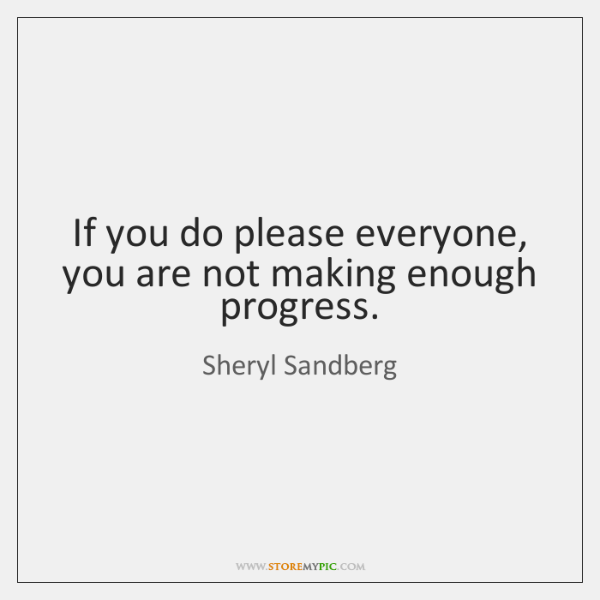 If you do please everyone, you are not making enough progress.