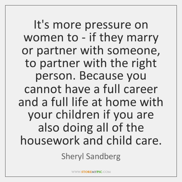 It's more pressure on women to - if they marry or partner ...