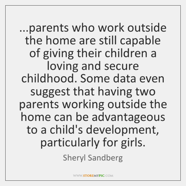 ...parents who work outside the home are still capable of giving their ...