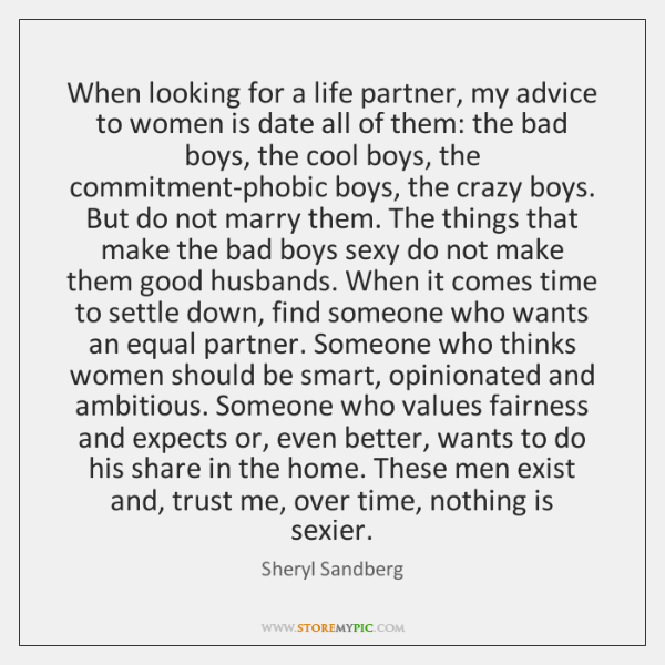 When looking for a life partner, my advice to women is date ...