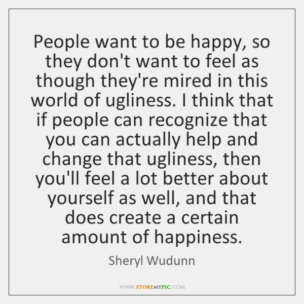 People want to be happy, so they don't want to feel as ...