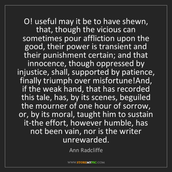 Ann Radcliffe: O! useful may it be to have shewn, that, though the vicious...