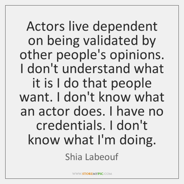 Actors live dependent on being validated by other people's opinions. I don't ...