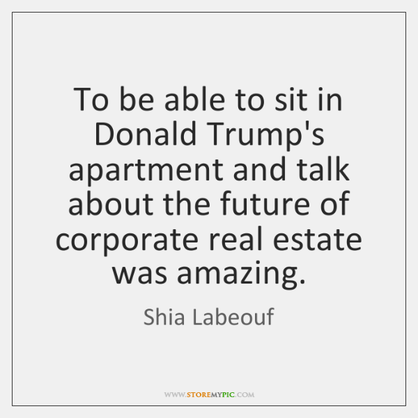To be able to sit in Donald Trump's apartment and talk about ...