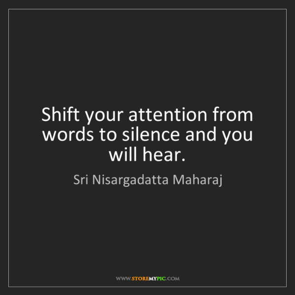 Sri Nisargadatta Maharaj: Shift your attention from words to silence and you will...