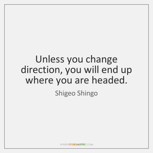 Unless you change direction, you will end up where you are headed.