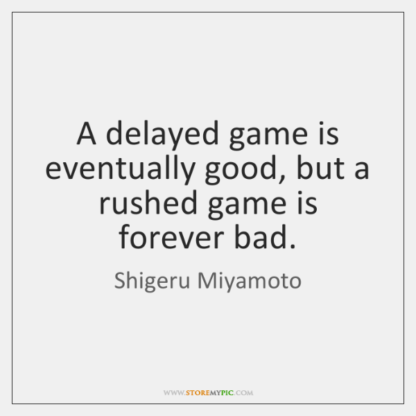 A delayed game is eventually good, but a rushed game is forever ...