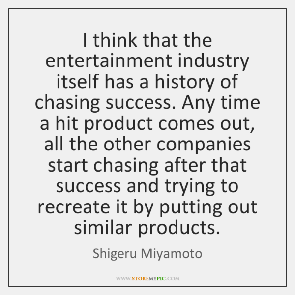I think that the entertainment industry itself has a history of chasing ...