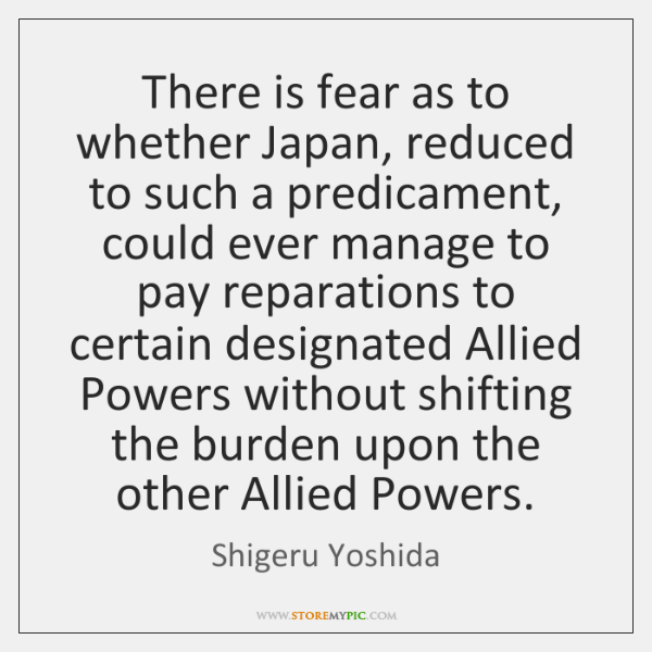 There is fear as to whether Japan, reduced to such a predicament, ...