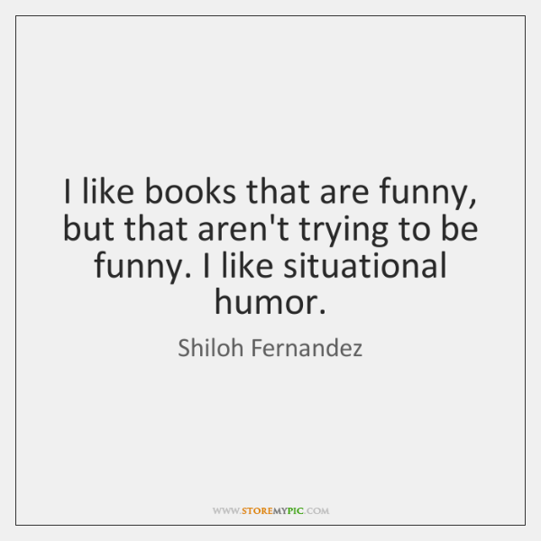 I like books that are funny, but that aren't trying to be ...