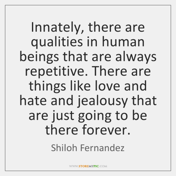 Innately, there are qualities in human beings that are always repetitive. There ...