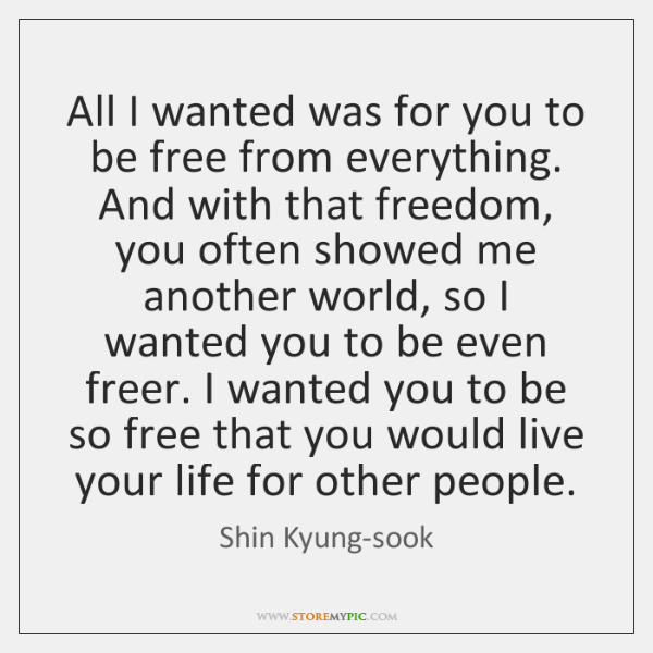 All I wanted was for you to be free from everything. And ...