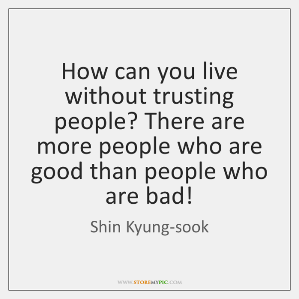 How can you live without trusting people? There are more people who ...