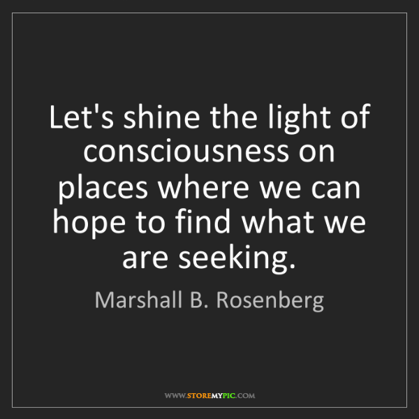 Marshall B. Rosenberg: Let's shine the light of consciousness on places where...