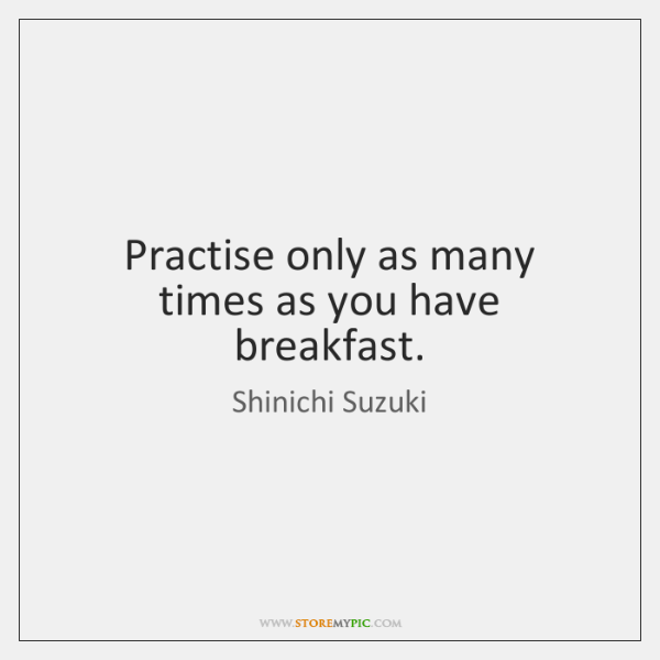 Practise only as many times as you have breakfast.