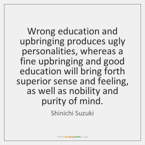 Wrong education and upbringing produces ugly personalities, whereas a fine upbringing and ...