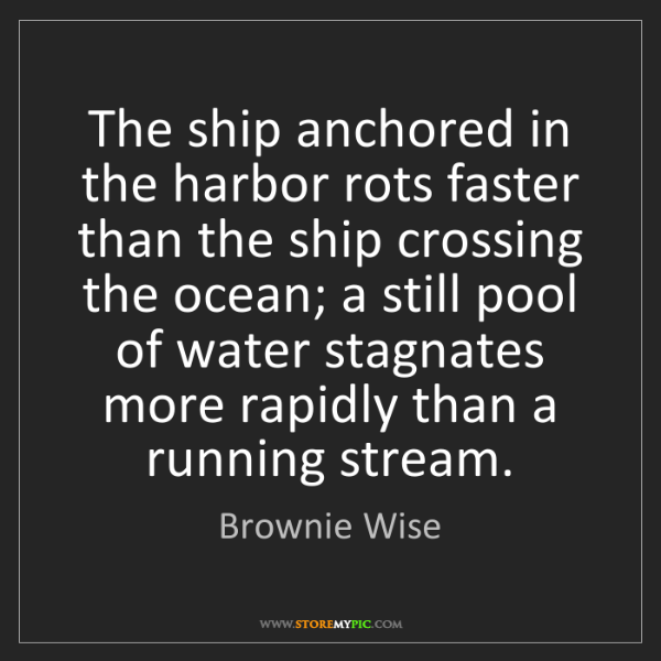 Brownie Wise: The ship anchored in the harbor rots faster than the...