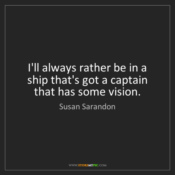 Susan Sarandon: I'll always rather be in a ship that's got a captain...