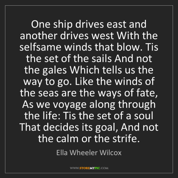 Ella Wheeler Wilcox: One ship drives east and another drives west With the...